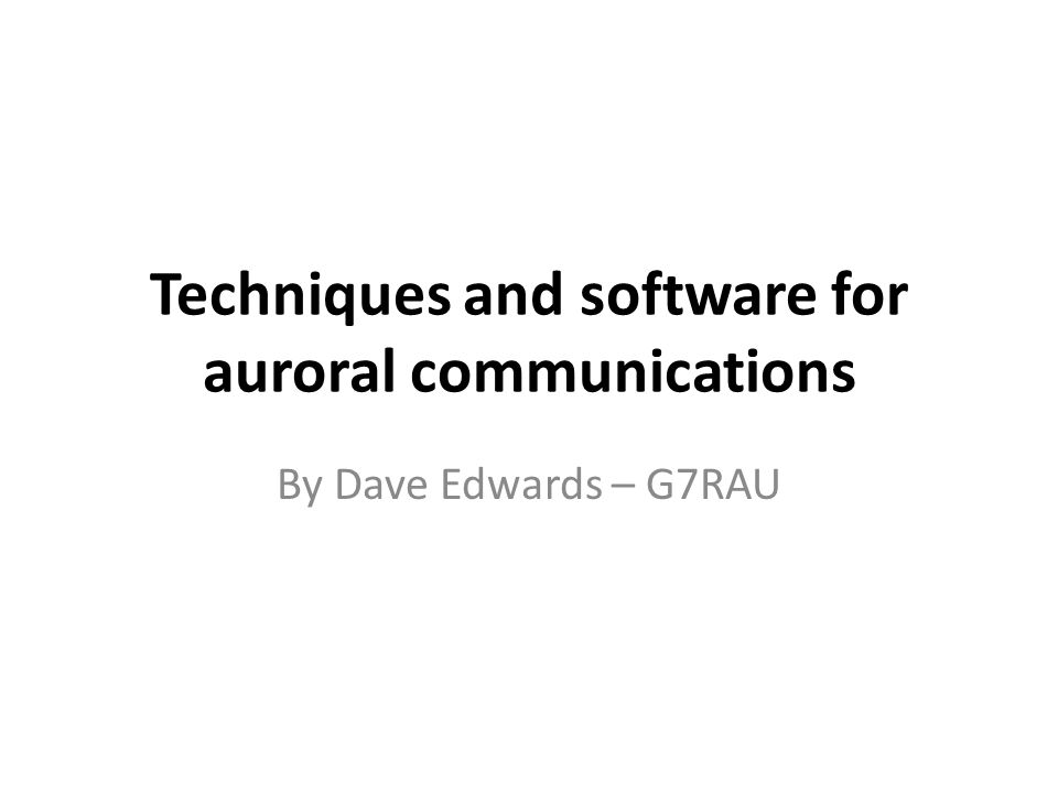 Techniques and software for auroral communications By Dave Edwards – G7RAU