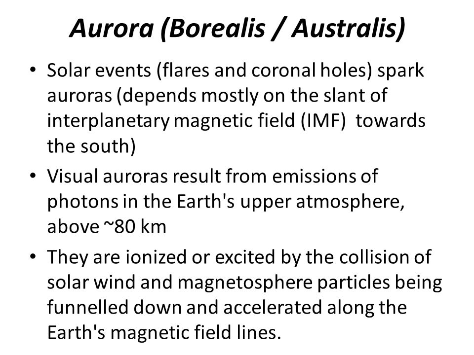 Aurora (Borealis / Australis) Solar events (flares and coronal holes) spark auroras (depends mostly on the slant of interplanetary magnetic field (IMF) towards the south) Visual auroras result from emissions of photons in the Earth s upper atmosphere, above ~80 km They are ionized or excited by the collision of solar wind and magnetosphere particles being funnelled down and accelerated along the Earth s magnetic field lines.