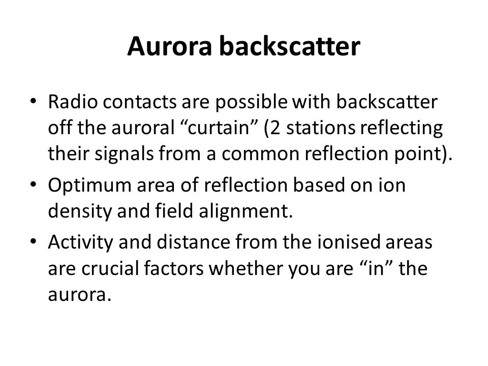 Aurora backscatter Radio contacts are possible with backscatter off the auroral curtain (2 stations reflecting their signals from a common reflection point).