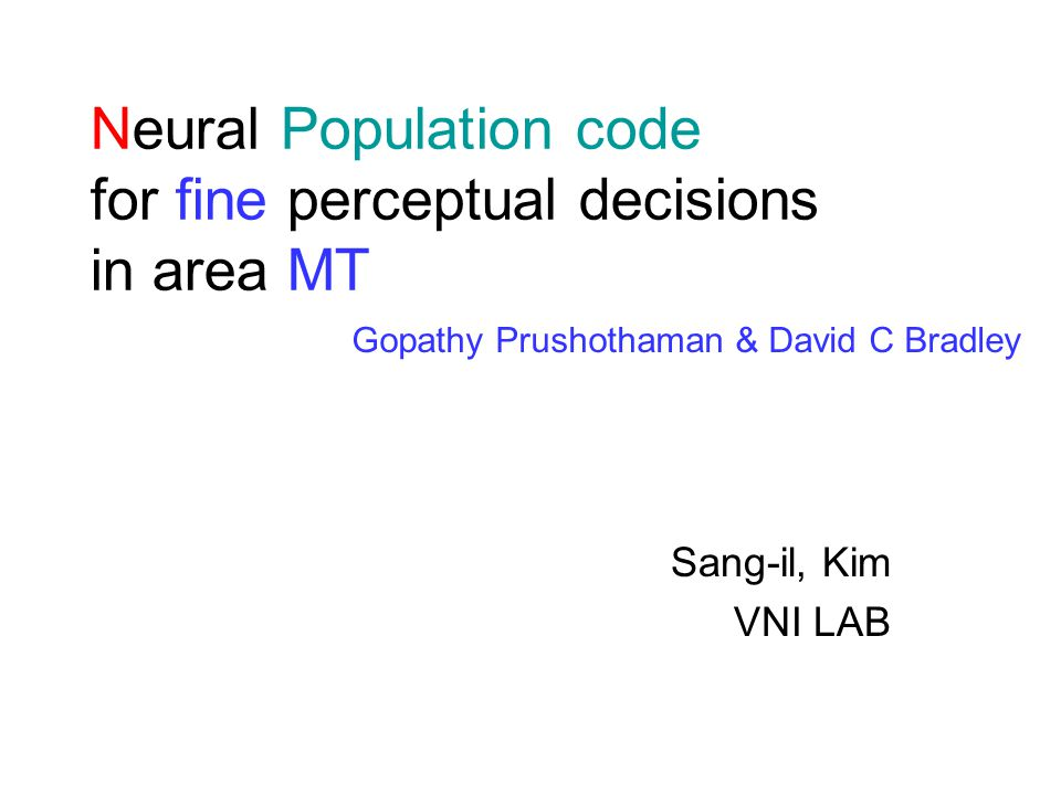 Neural Population code for fine perceptual decisions in area MT Sang-il, Kim VNI LAB Gopathy Prushothaman & David C Bradley