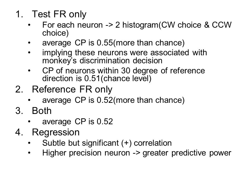1.Test FR only For each neuron -> 2 histogram(CW choice & CCW choice) average CP is 0.55(more than chance) implying these neurons were associated with monkey's discrimination decision CP of neurons within 30 degree of reference direction is 0.51(chance level) 2.Reference FR only average CP is 0.52(more than chance) 3.Both average CP is 0.52 4.Regression Subtle but significant (+) correlation Higher precision neuron -> greater predictive power
