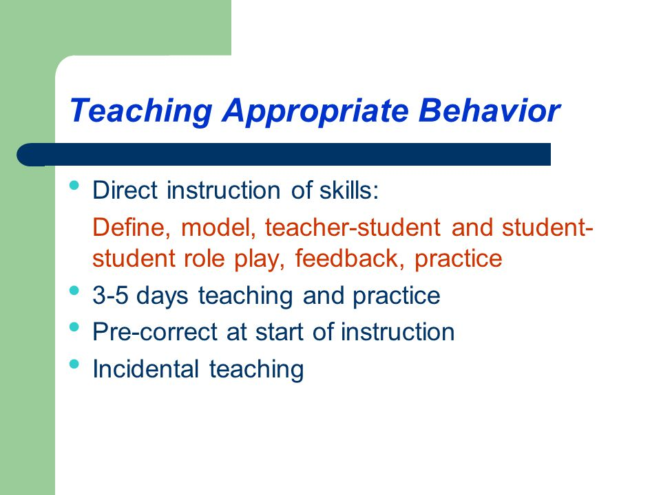 Teaching Appropriate Behavior Direct instruction of skills: Define, model, teacher-student and student- student role play, feedback, practice 3-5 days teaching and practice Pre-correct at start of instruction Incidental teaching