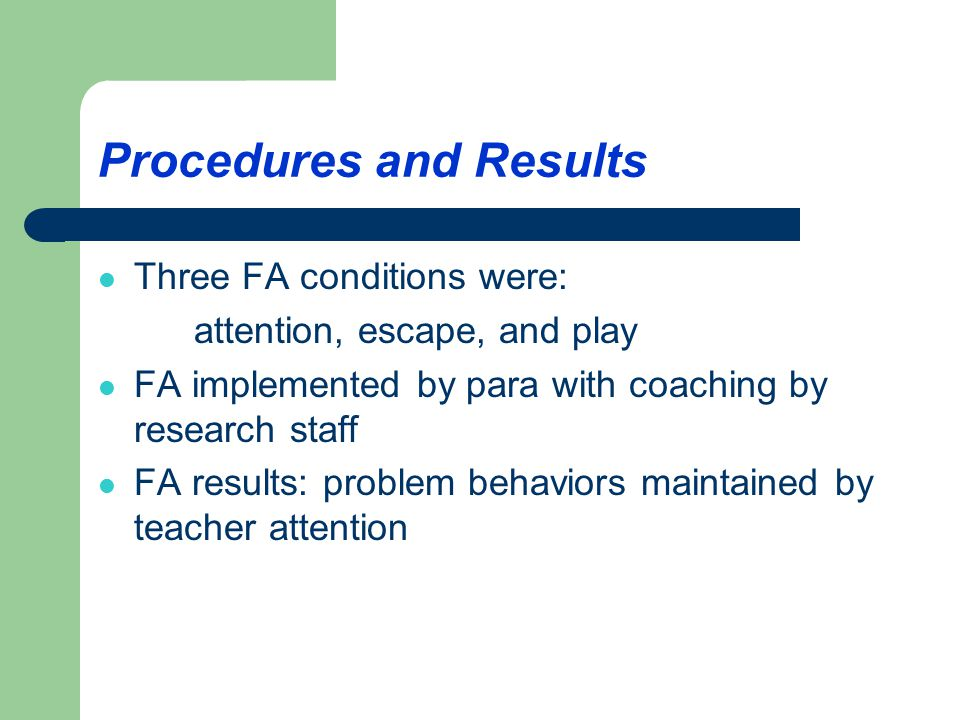 Procedures and Results Three FA conditions were: attention, escape, and play FA implemented by para with coaching by research staff FA results: problem behaviors maintained by teacher attention