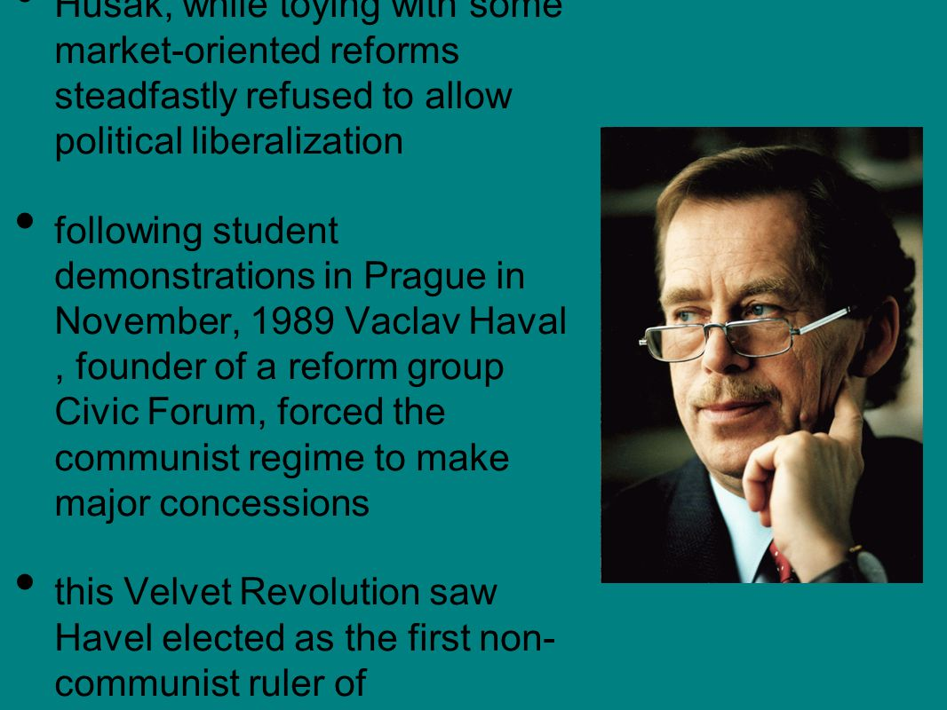 Husak, while toying with some market-oriented reforms steadfastly refused to allow political liberalization following student demonstrations in Prague in November, 1989 Vaclav Haval, founder of a reform group Civic Forum, forced the communist regime to make major concessions this Velvet Revolution saw Havel elected as the first non- communist ruler of Czechoslovakia
