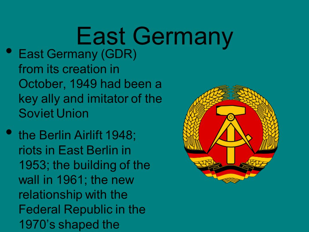 East Germany (GDR) from its creation in October, 1949 had been a key ally and imitator of the Soviet Union the Berlin Airlift 1948; riots in East Berlin in 1953; the building of the wall in 1961; the new relationship with the Federal Republic in the 1970's shaped the character of the GDR East Germany