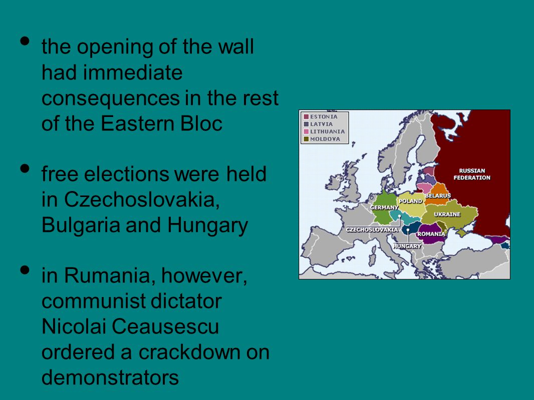 the opening of the wall had immediate consequences in the rest of the Eastern Bloc free elections were held in Czechoslovakia, Bulgaria and Hungary in Rumania, however, communist dictator Nicolai Ceausescu ordered a crackdown on demonstrators