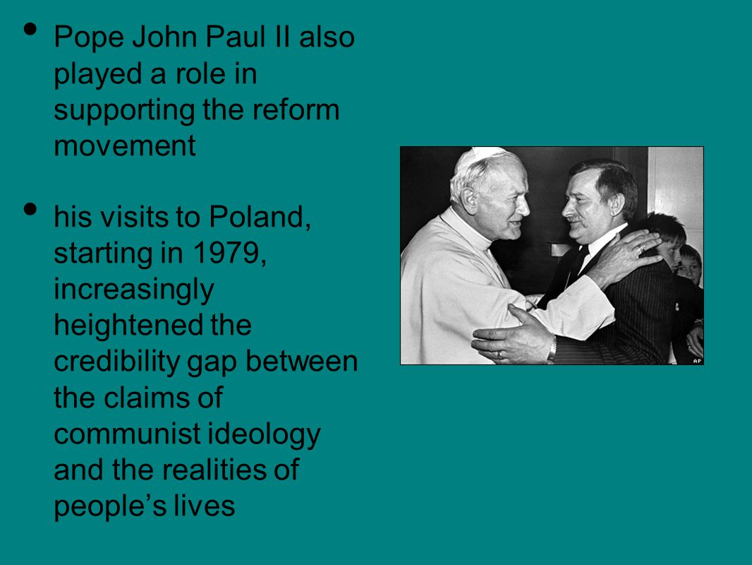 Pope John Paul II also played a role in supporting the reform movement his visits to Poland, starting in 1979, increasingly heightened the credibility gap between the claims of communist ideology and the realities of people's lives