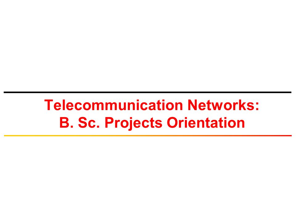 Telecommunication Networks: B. Sc. Projects Orientation