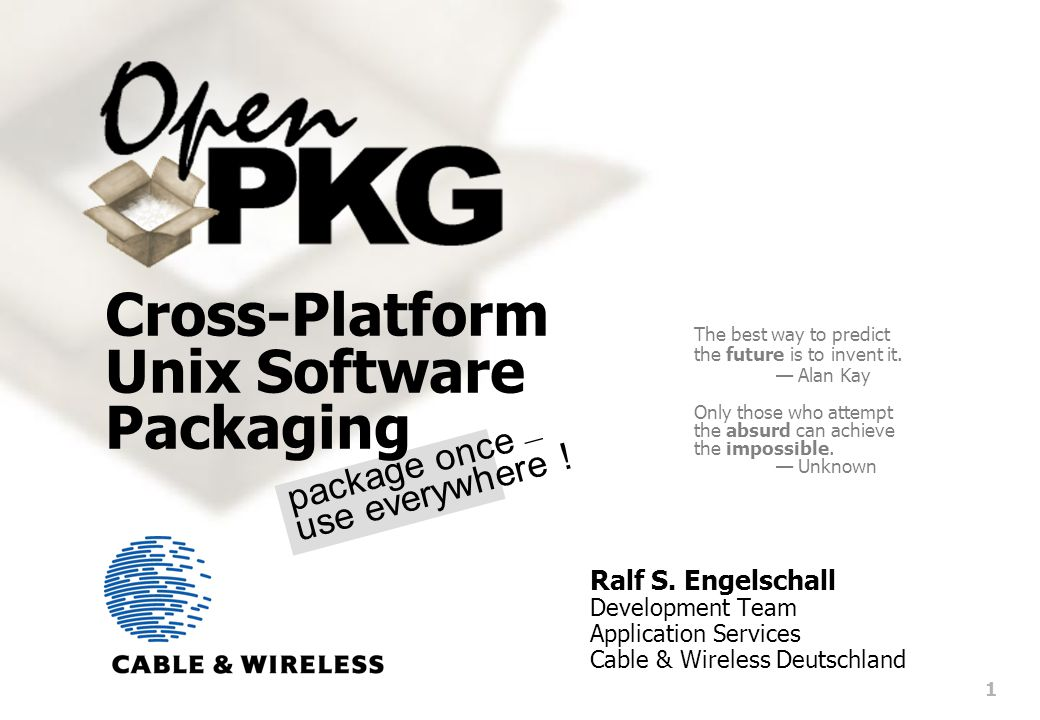 1 package once — use everywhere . Cross-Platform Unix Software Packaging Ralf S.