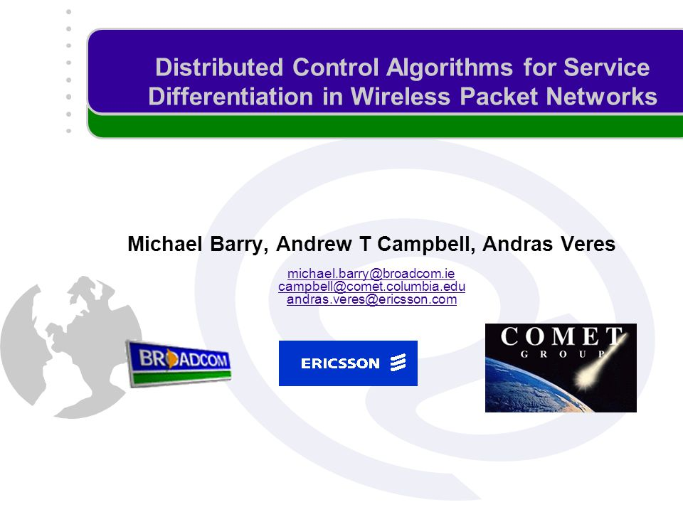 Distributed Control Algorithms for Service Differentiation in Wireless Packet Networks Michael Barry, Andrew T Campbell, Andras Veres michael.barry@broadcom.ie campbell@comet.columbia.edu andras.veres@ericsson.com