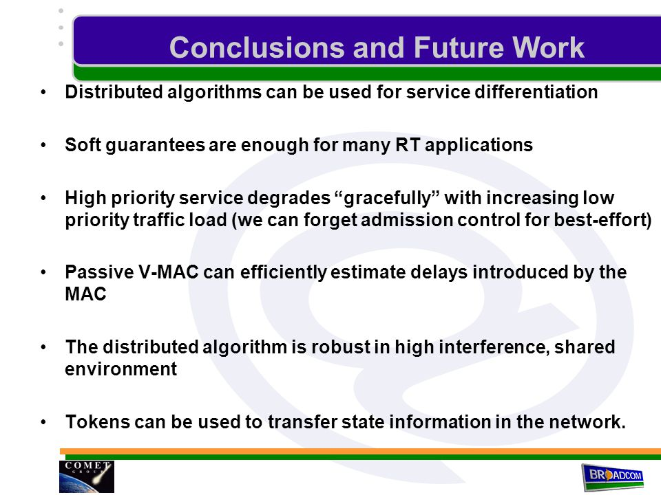 Conclusions and Future Work Distributed algorithms can be used for service differentiation Soft guarantees are enough for many RT applications High priority service degrades gracefully with increasing low priority traffic load (we can forget admission control for best-effort) Passive V-MAC can efficiently estimate delays introduced by the MAC The distributed algorithm is robust in high interference, shared environment Tokens can be used to transfer state information in the network.