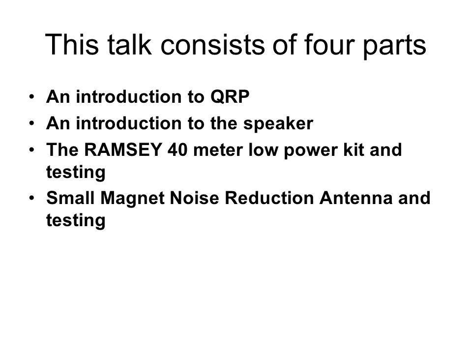 This talk consists of four parts An introduction to QRP An introduction to the speaker The RAMSEY 40 meter low power kit and testing Small Magnet Nois