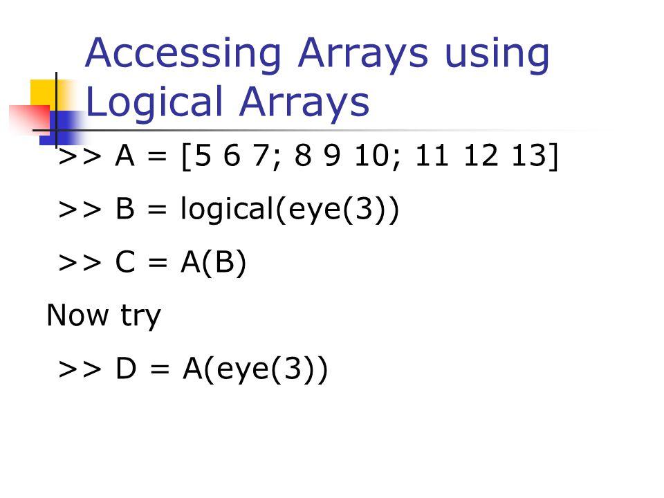 Accessing Arrays using Logical Arrays >> A = [5 6 7; 8 9 10; 11 12 13] >> B = logical(eye(3)) >> C = A(B) Now try >> D = A(eye(3))