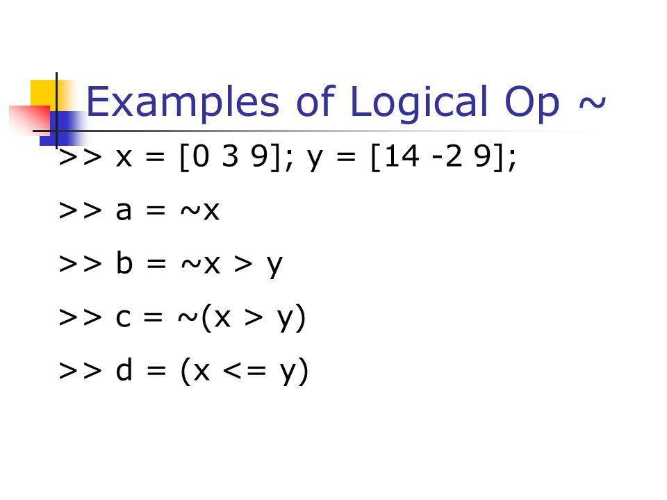 Examples of Logical Op ~ >> x = [0 3 9]; y = [14 -2 9]; >> a = ~x >> b = ~x > y >> c = ~(x > y) >> d = (x <= y)