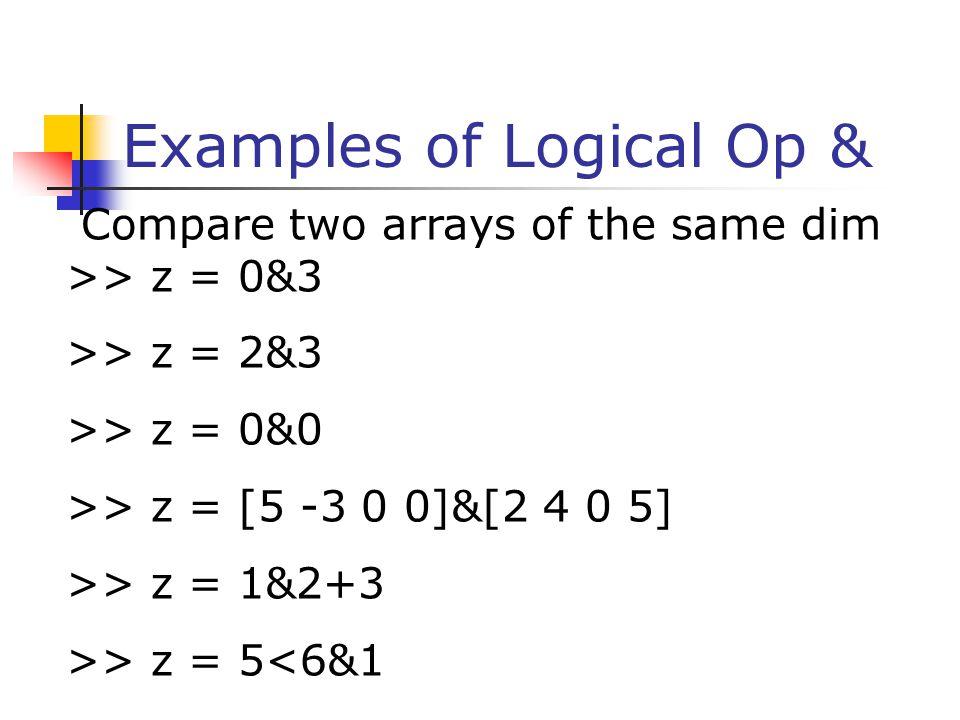 Examples of Logical Op & Compare two arrays of the same dim >> z = 0&3 >> z = 2&3 >> z = 0&0 >> z = [5 -3 0 0]&[2 4 0 5] >> z = 1&2+3 >> z = 5<6&1