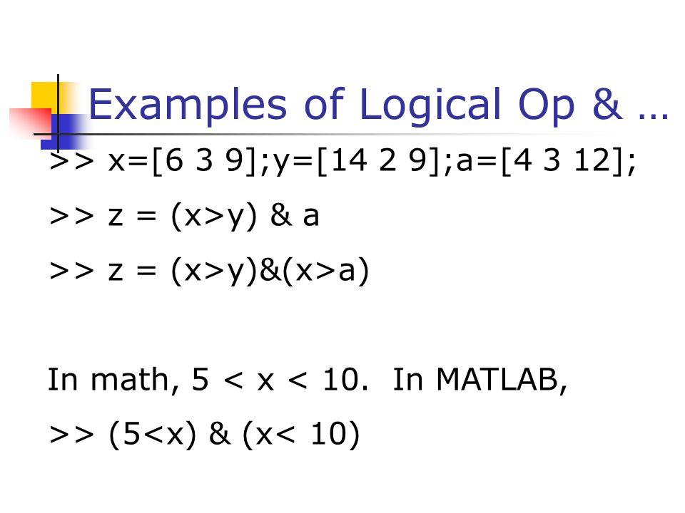 Examples of Logical Op & … >> x=[6 3 9];y=[14 2 9];a=[4 3 12]; >> z = (x>y) & a >> z = (x>y)&(x>a) In math, 5 < x < 10. In MATLAB, >> (5<x) & (x< 10)