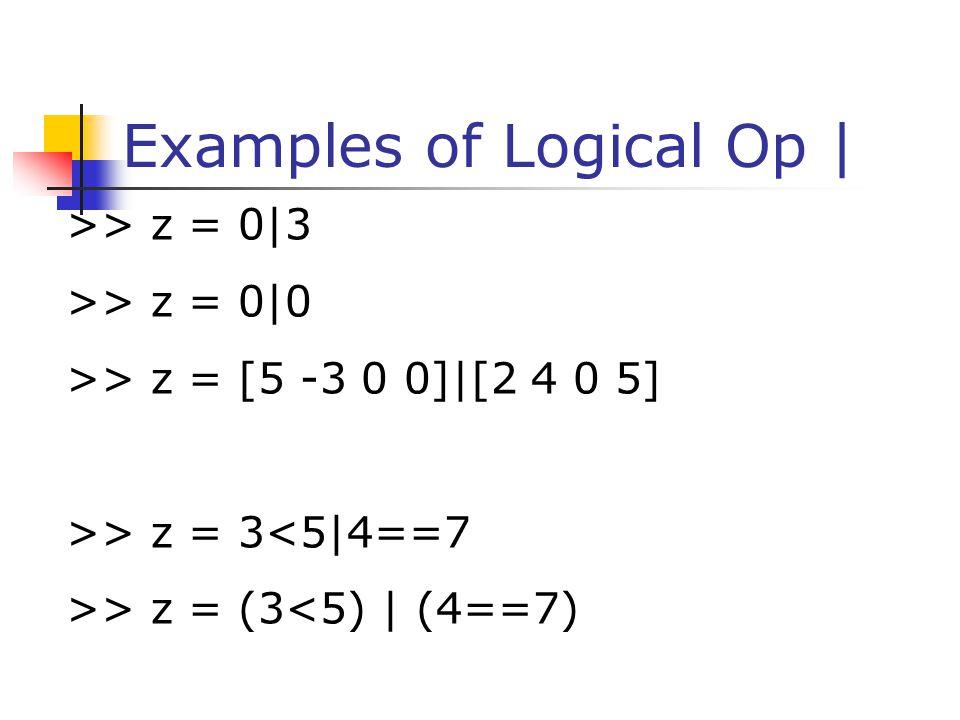Examples of Logical Op   >> z = 0 3 >> z = 0 0 >> z = [5 -3 0 0] [2 4 0 5] >> z = 3<5 4==7 >> z = (3<5)   (4==7)