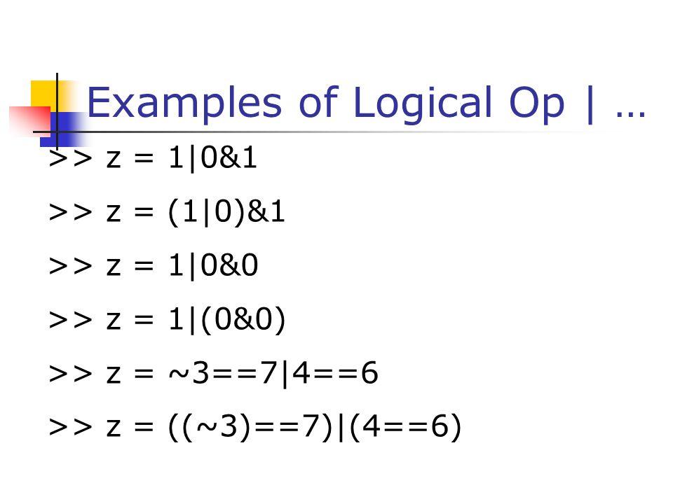 Examples of Logical Op   … >> z = 1 0&1 >> z = (1 0)&1 >> z = 1 0&0 >> z = 1 (0&0) >> z = ~3==7 4==6 >> z = ((~3)==7) (4==6)