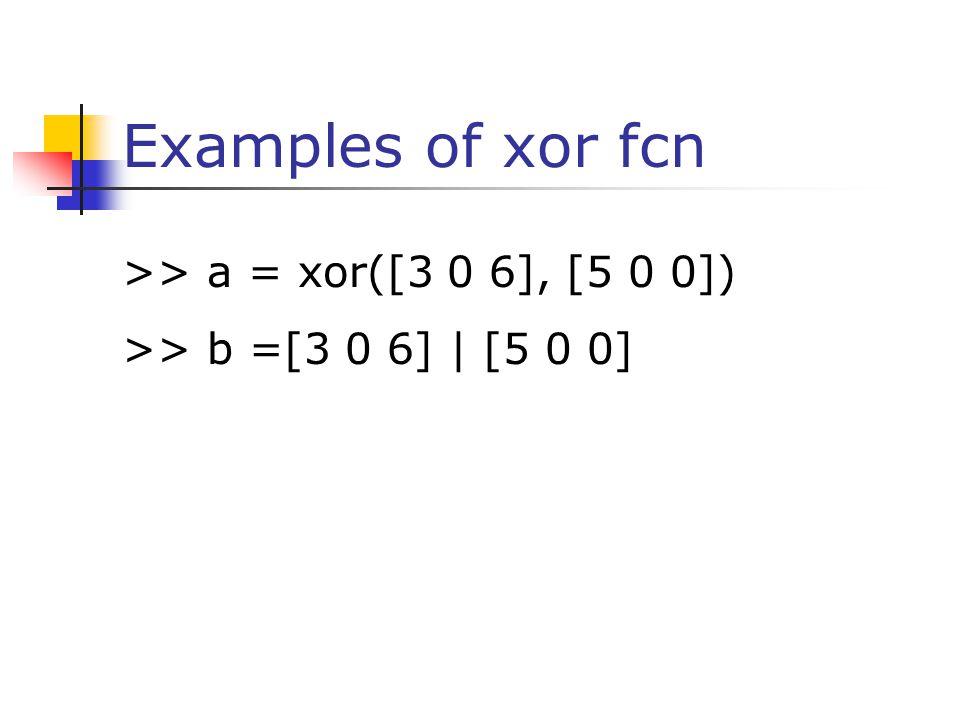 Examples of xor fcn >> a = xor([3 0 6], [5 0 0]) >> b =[3 0 6]   [5 0 0]