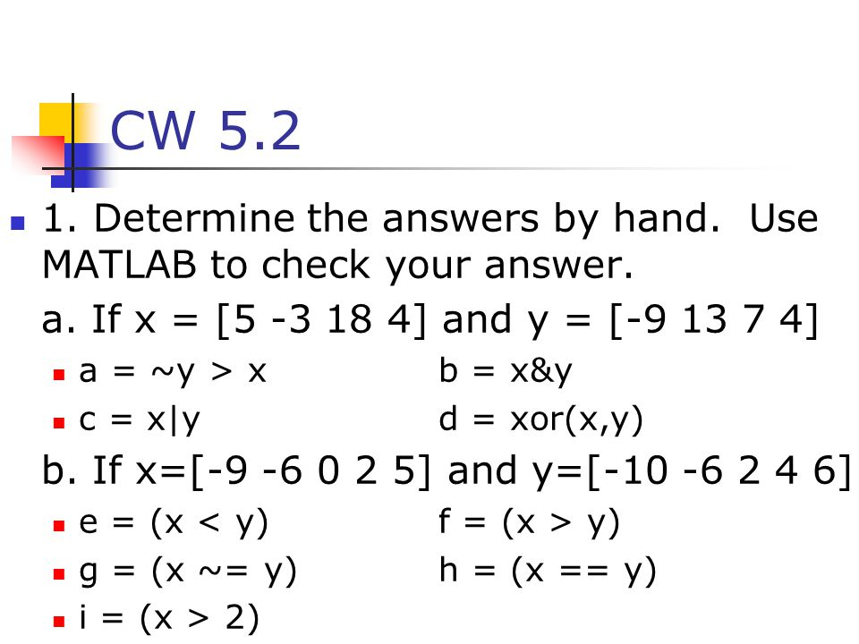 CW 5.2 1. Determine the answers by hand. Use MATLAB to check your answer. a. If x = [5 -3 18 4] and y = [-9 13 7 4] a = ~y > xb = x&y c = x yd = xor(x