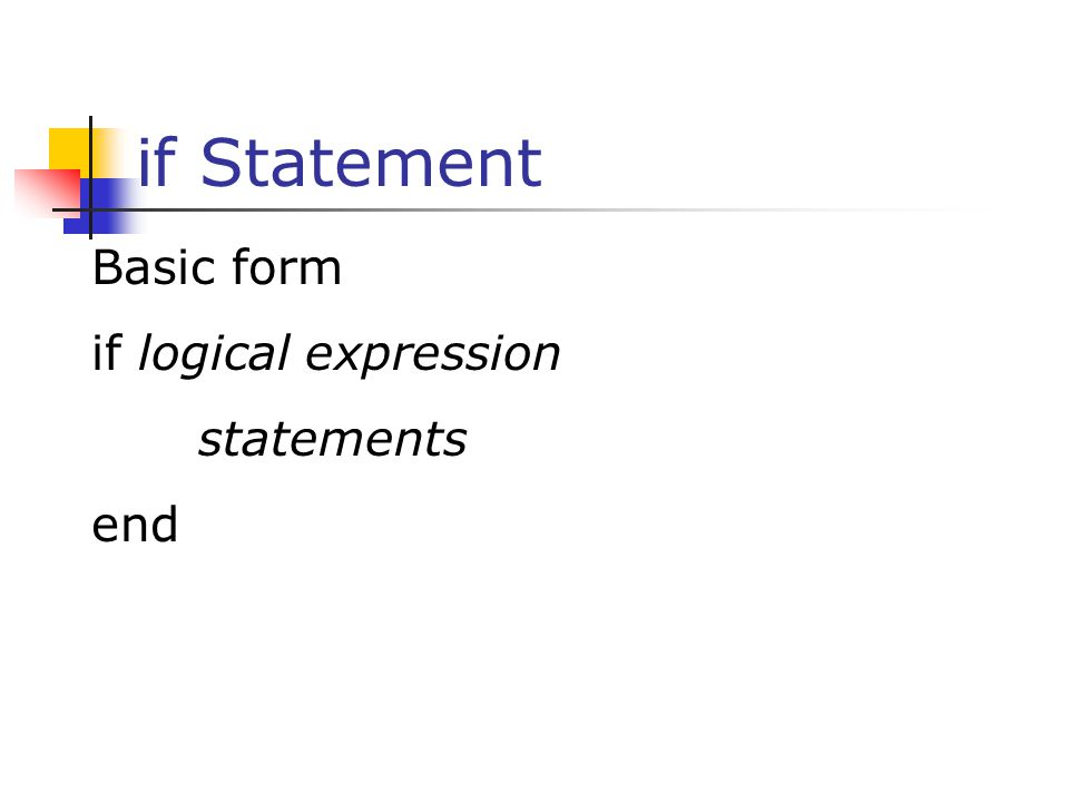 if Statement Basic form if logical expression statements end