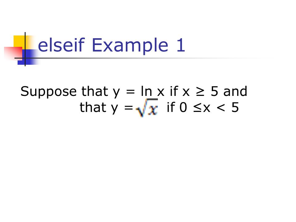 elseif Example 1 Suppose that y = ln x if x ≥ 5 and that y = if 0 ≤x < 5