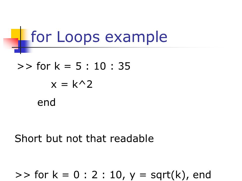 for Loops example >> for k = 5 : 10 : 35 x = k^2 end Short but not that readable >> for k = 0 : 2 : 10, y = sqrt(k), end