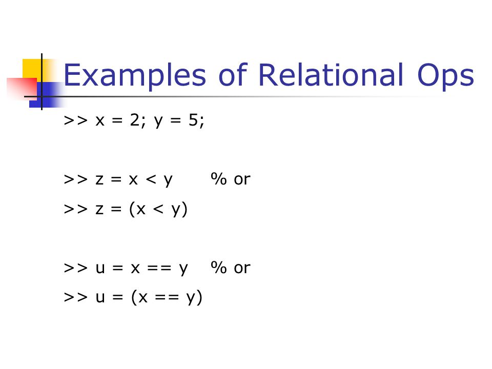 Relational Ops on Arrays >> x = [6 3 9]; y = [14 2 9]; >> z = (x < y) >> u = (x ~= y) >> v = (x > 8) >> w = x (x<y)