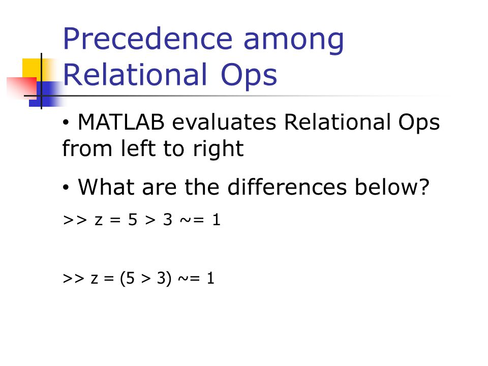 Precedence among Relational Ops MATLAB evaluates Relational Ops from left to right What are the differences below? >> z = 5 > 3 ~= 1 >> z = (5 > 3) ~=