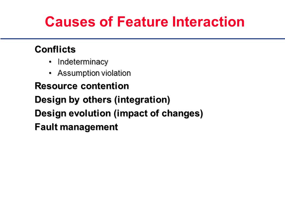 Causes of Feature Interaction Conflicts IndeterminacyIndeterminacy Assumption violationAssumption violation Resource contention Design by others (integration) Design evolution (impact of changes) Fault management