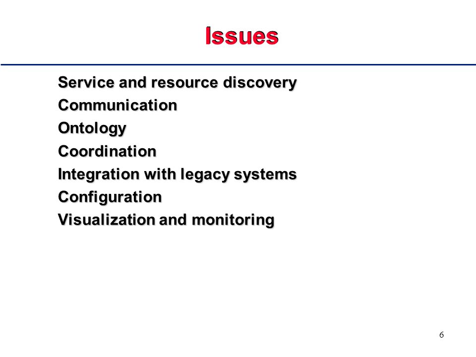 6 Issues Service and resource discovery CommunicationOntologyCoordination Integration with legacy systems Configuration Visualization and monitoring