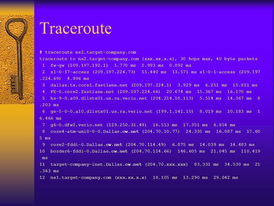 Traceroute # traceroute ns2.target-company.com traceroute to ns2.target-company.com (xxx.xx.x.x), 30 hops max, 40 byte packets 1 fw-gw (209.197.192.1) 1.770 ms 2.993 ms 0.892 ms 2 s1-0-17-access (209.197.224.73) 15.440 ms 13.571 ms s1-0-1-access (209.197.224.69) 4.896 ms 3 dallas.tx.core1.fastlane.net (209.197.224.1) 3.929 ms 6.251 ms 15.821 ms 4 FE-0.core2.fastlane.net (209.197.224.66) 20.674 ms 15.367 ms 16.170 ms 5 hs-9-0.a09.dllstx01.us.ra.verio.net (204.214.10.113) 5.514 ms 14.367 ms 8.203 ms 6 ge-5-0-0.a10.dllstx01.us.ra.verio.net (199.1.141.10) 8.019 ms 20.183 ms 1 6.466 ms 7 g6-0.dfw2.verio.net (129.250.31.49) 16.513 ms 17.351 ms 6.854 ms 8 core4-atm-uni0-0-0.Dallas.cw.net (204.70.10.77) 24.335 ms 16.087 ms 17.60 5 ms 9 core2-fddi-0.Dallas.cw.net (204.70.114.49) 6.875 ms 14.039 ms 14.483 ms 10 border6-fddi-0.Dallas.cw.net (204.70.114.66) 146.605 ms 21.045 ms 110.419 ms 11 target-company-inet.Dallas.cw.net (204.70.xxx.xxx) 83.331 ms 34.530 ms 21.363 ms 12 ns1.target-company.com (xxx.xx.x.x) 18.105 ms 13.290 ms 29.042 ms