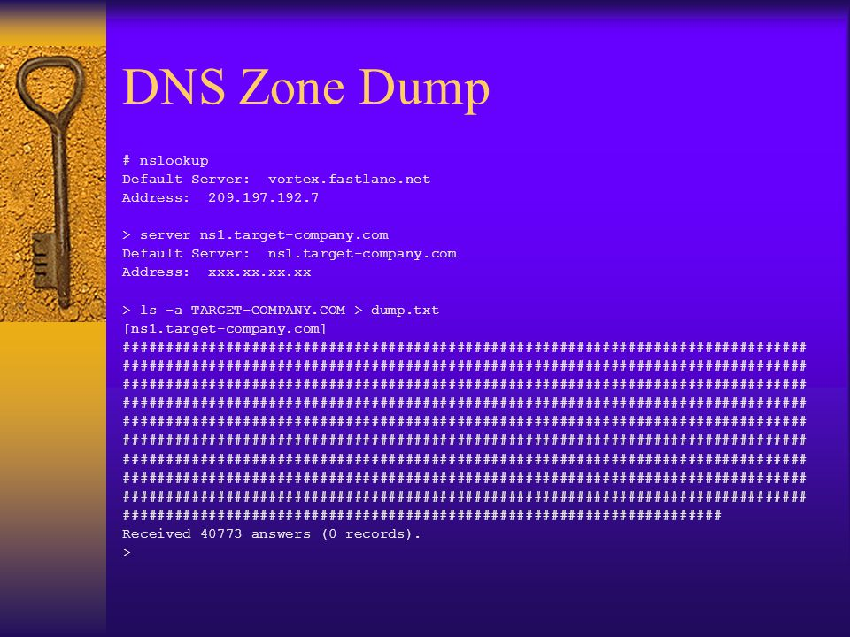 DNS Zone Dump # nslookup Default Server: vortex.fastlane.net Address: 209.197.192.7 > server ns1.target-company.com Default Server: ns1.target-company