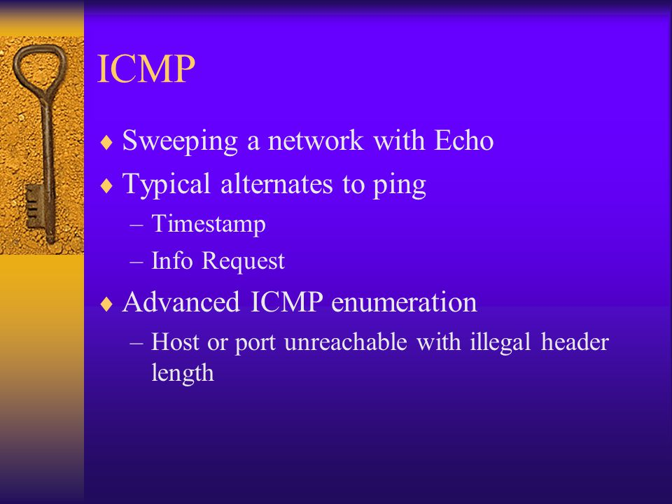 ICMP  Sweeping a network with Echo  Typical alternates to ping –Timestamp –Info Request  Advanced ICMP enumeration –Host or port unreachable with i
