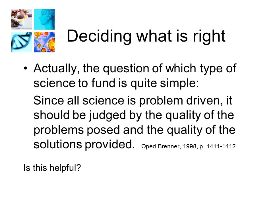 Deciding what is right Actually, the question of which type of science to fund is quite simple: Since all science is problem driven, it should be judged by the quality of the problems posed and the quality of the solutions provided.