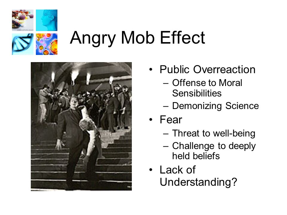 Angry Mob Effect Public Overreaction –Offense to Moral Sensibilities –Demonizing Science Fear –Threat to well-being –Challenge to deeply held beliefs Lack of Understanding