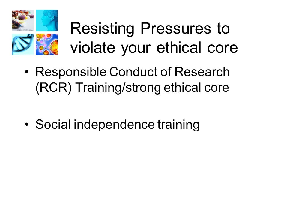 Resisting Pressures to violate your ethical core Responsible Conduct of Research (RCR) Training/strong ethical core Social independence training