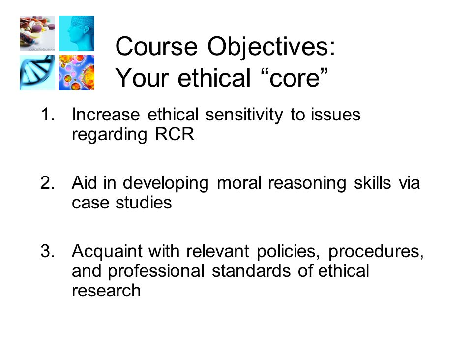 Course Objectives: Your ethical core 1.Increase ethical sensitivity to issues regarding RCR 2.Aid in developing moral reasoning skills via case studies 3.Acquaint with relevant policies, procedures, and professional standards of ethical research