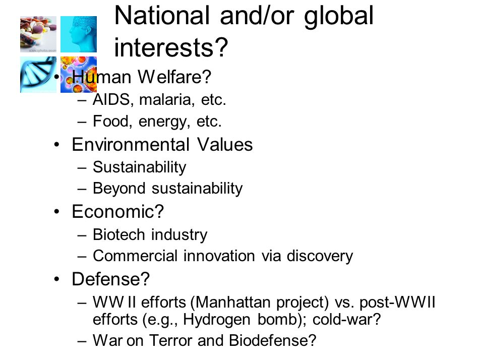 National and/or global interests. Human Welfare. –AIDS, malaria, etc.