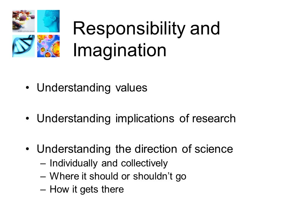 Responsibility and Imagination Understanding values Understanding implications of research Understanding the direction of science –Individually and collectively –Where it should or shouldn't go –How it gets there