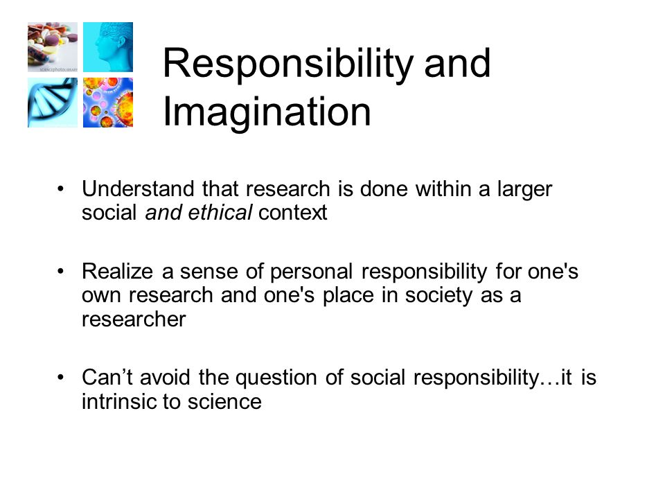 Responsibility and Imagination Understand that research is done within a larger social and ethical context Realize a sense of personal responsibility for one s own research and one s place in society as a researcher Can't avoid the question of social responsibility…it is intrinsic to science