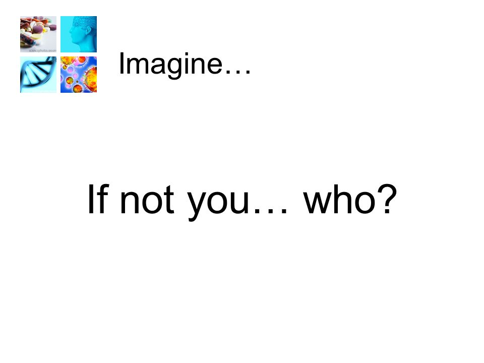 Imagine… If not you… who