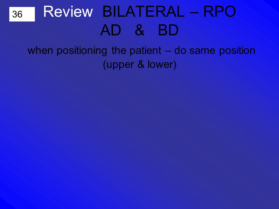 36 Review BILATERAL – RPO AD & BD when positioning the patient – do same position (upper & lower)