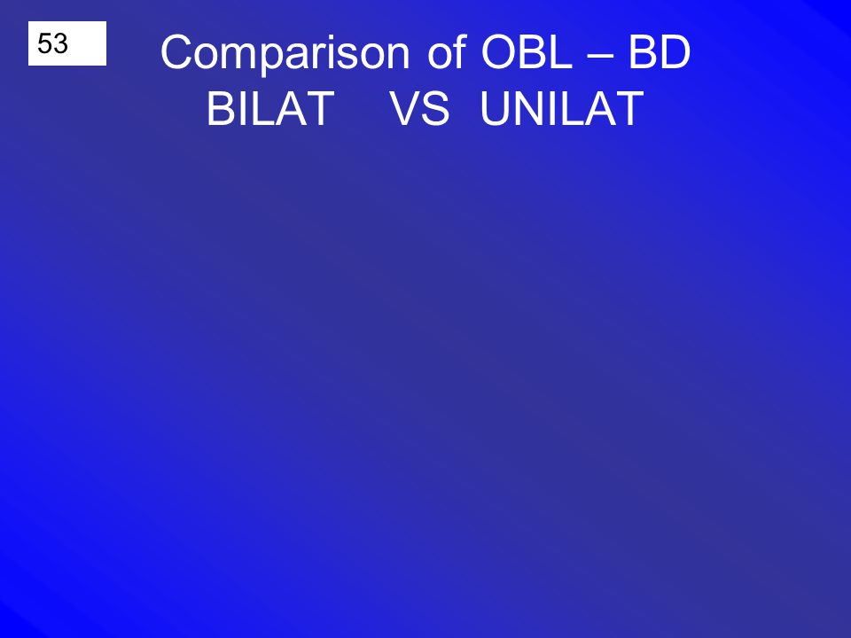 53 Comparison of OBL – BD BILAT VS UNILAT