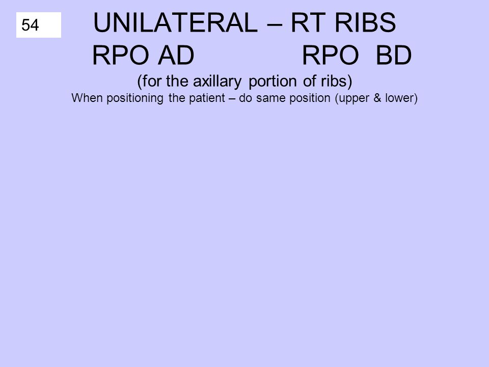 54 UNILATERAL – RT RIBS RPO AD RPO BD (for the axillary portion of ribs) When positioning the patient – do same position (upper & lower)