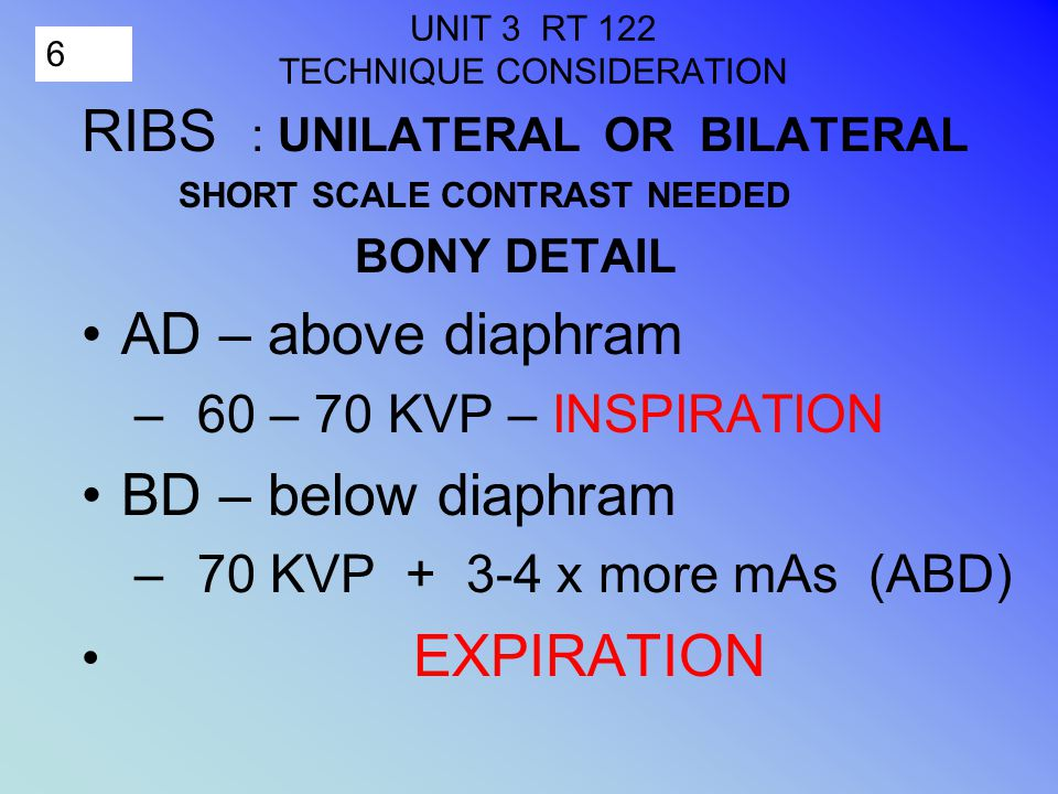 6 UNIT 3 RT 122 TECHNIQUE CONSIDERATION RIBS : UNILATERAL OR BILATERAL SHORT SCALE CONTRAST NEEDED BONY DETAIL AD – above diaphram – 60 – 70 KVP – INSPIRATION BD – below diaphram – 70 KVP + 3-4 x more mAs (ABD) EXPIRATION