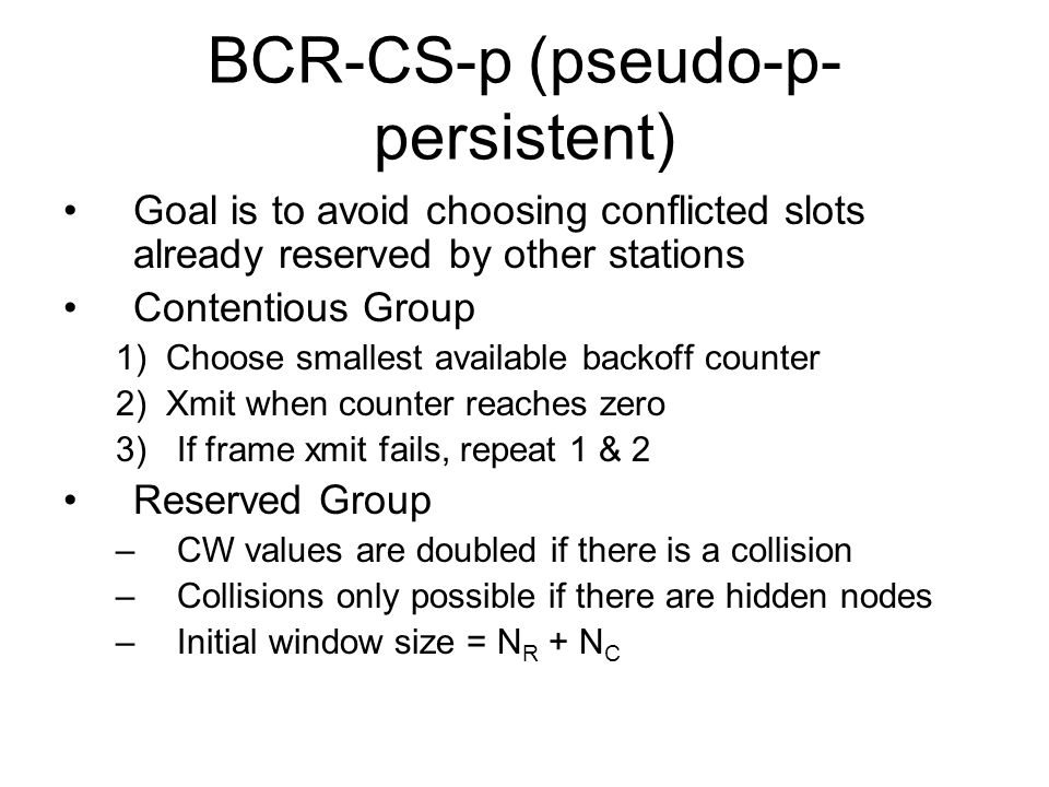 BCR-CS-p (pseudo-p- persistent) Goal is to avoid choosing conflicted slots already reserved by other stations Contentious Group 1) Choose smallest available backoff counter 2) Xmit when counter reaches zero 3)If frame xmit fails, repeat 1 & 2 Reserved Group –CW values are doubled if there is a collision –Collisions only possible if there are hidden nodes –Initial window size = N R + N C