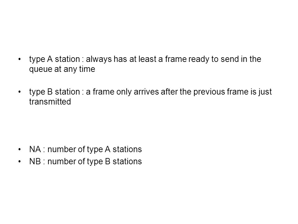 type A station : always has at least a frame ready to send in the queue at any time type B station : a frame only arrives after the previous frame is just transmitted NA : number of type A stations NB : number of type B stations