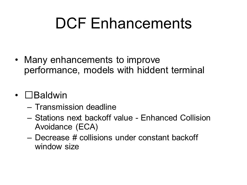 DCF Enhancements Many enhancements to improve performance, models with hiddent terminal Baldwin –Transmission deadline –Stations next backoff value - Enhanced Collision Avoidance (ECA) –Decrease # collisions under constant backoff window size