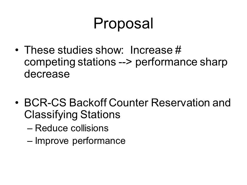 Proposal These studies show: Increase # competing stations --> performance sharp decrease BCR-CS Backoff Counter Reservation and Classifying Stations –Reduce collisions –Improve performance